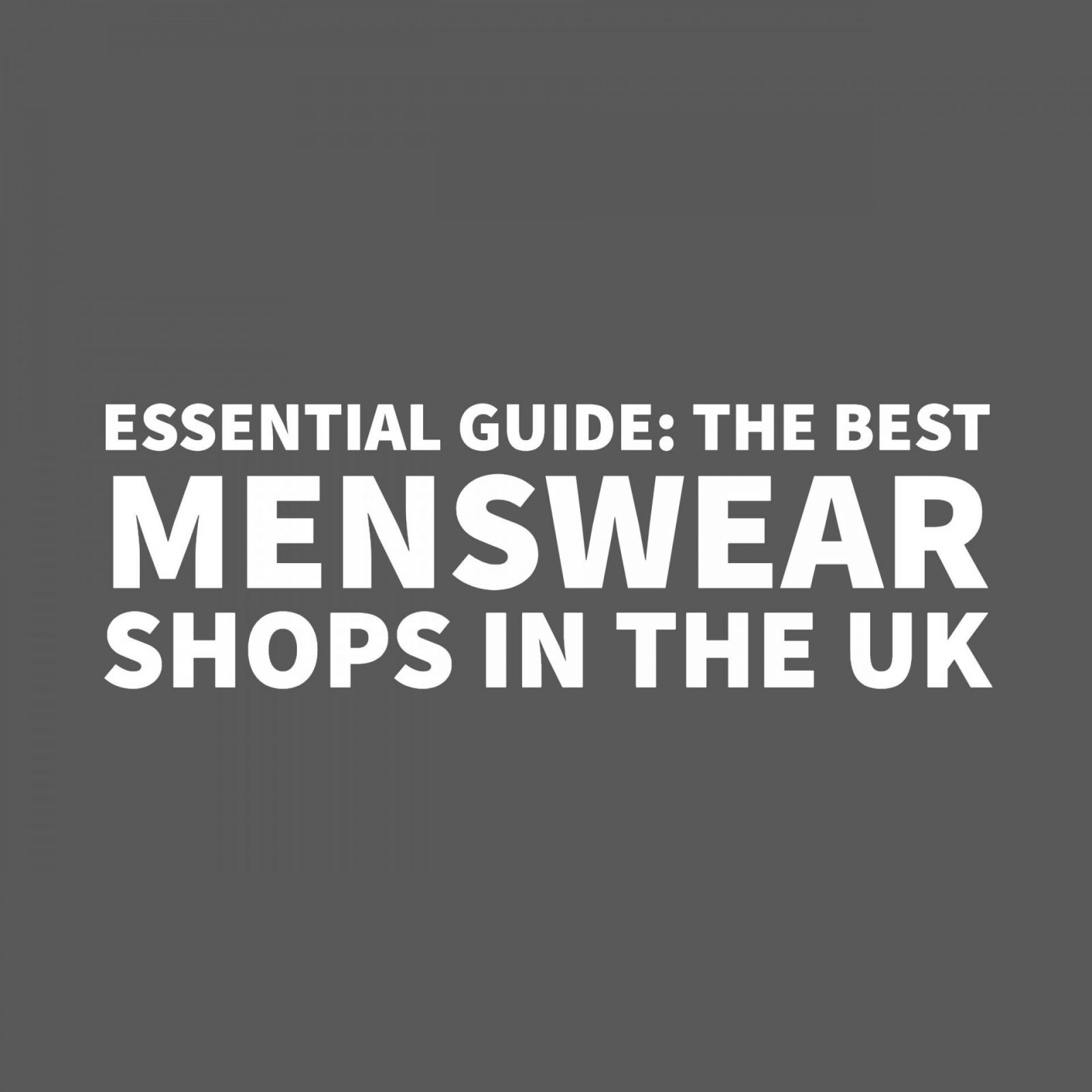 Essential Guide: The Best Menswear Shops In The UK